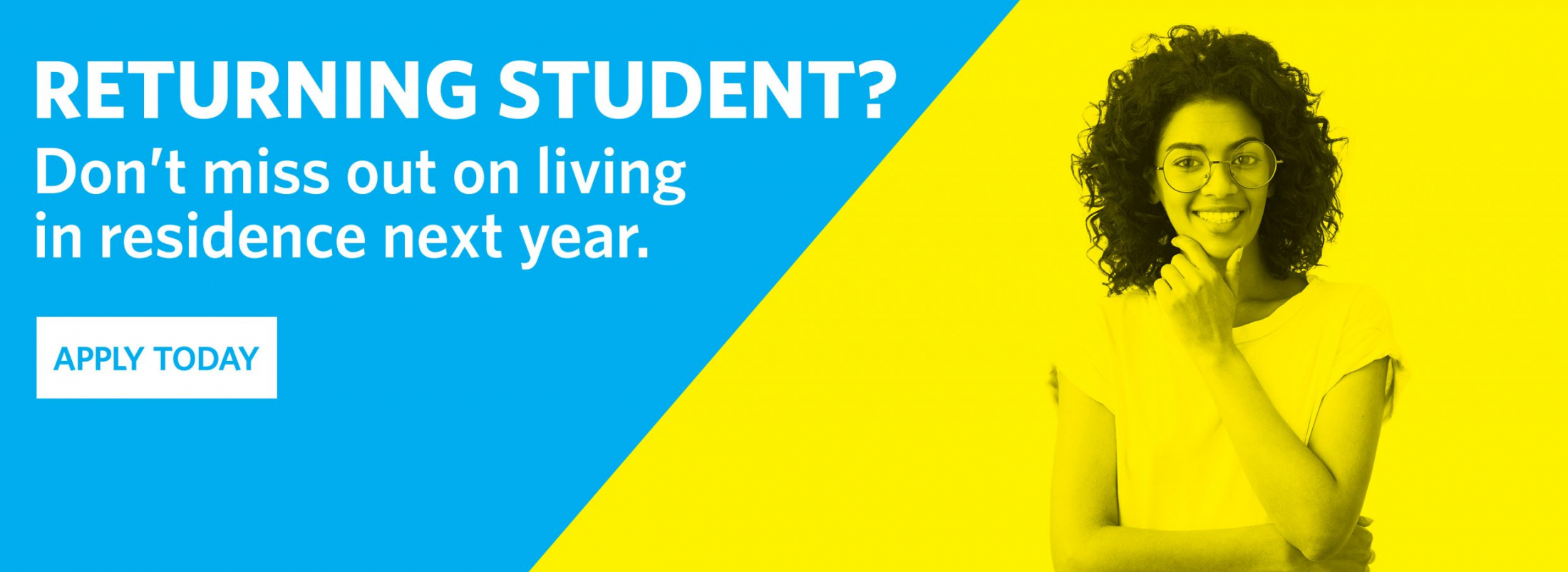 """Graphic with young woman that reads """"Returning student? Don't miss out on living in residence next year. Apply today."""""""